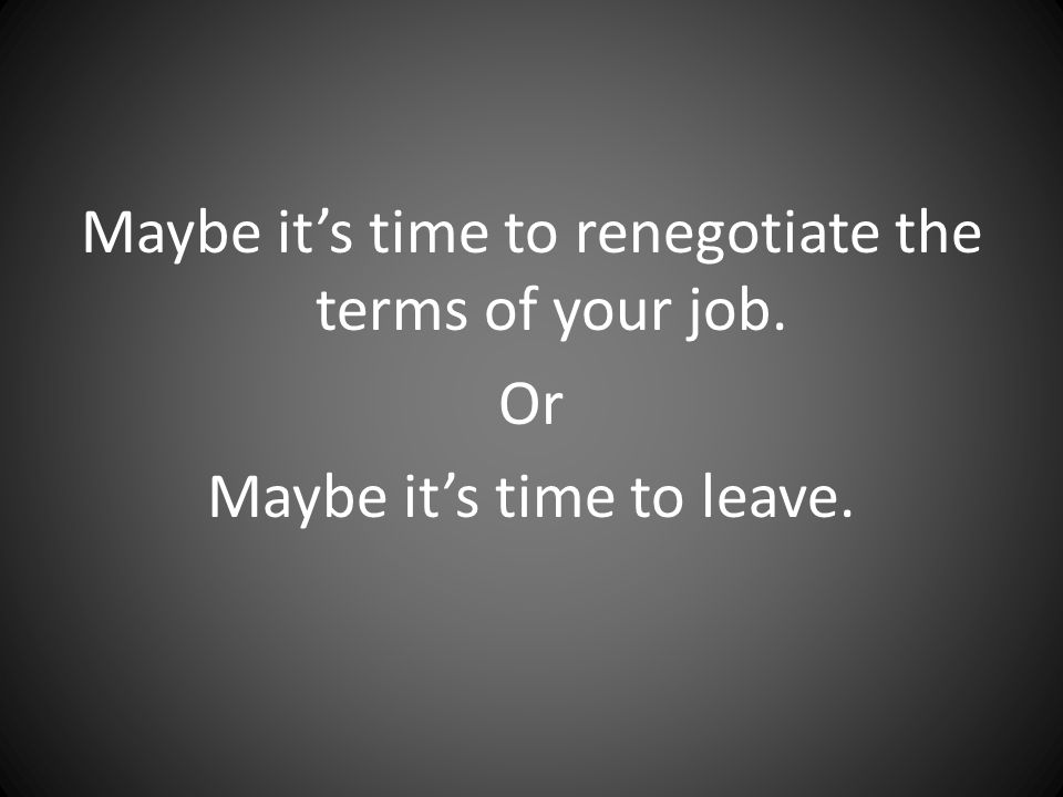 Maybe it's time to renegotiate the terms of your job. Or Maybe it's time to leave.