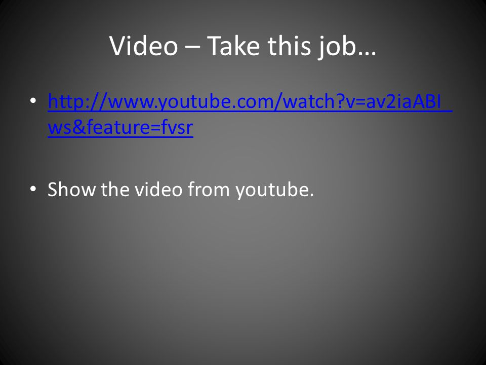 Video – Take this job… http://www.youtube.com/watch v=av2iaABI_ ws&feature=fvsr http://www.youtube.com/watch v=av2iaABI_ ws&feature=fvsr Show the video from youtube.