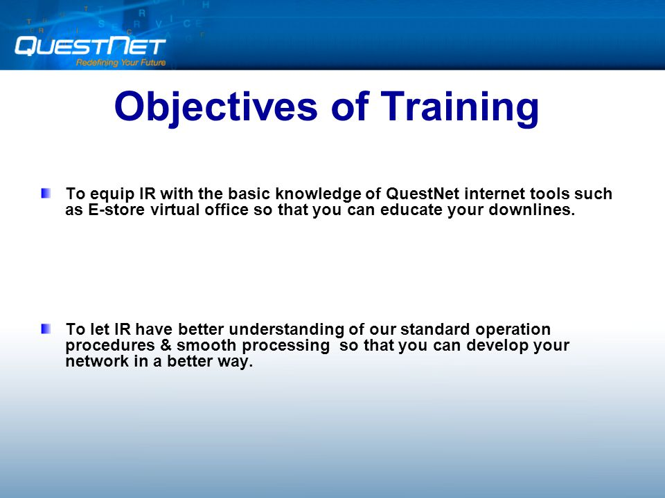 Objectives of Training To equip IR with the basic knowledge of QuestNet internet tools such as E-store virtual office so that you can educate your downlines.