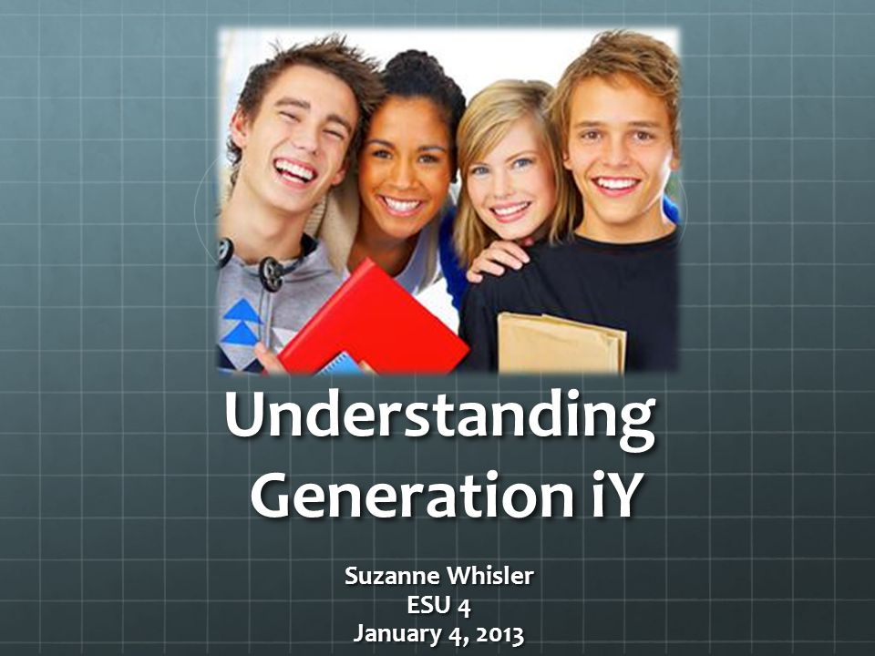 Understanding Generation iY Suzanne Whisler ESU 4 January 4, 2013