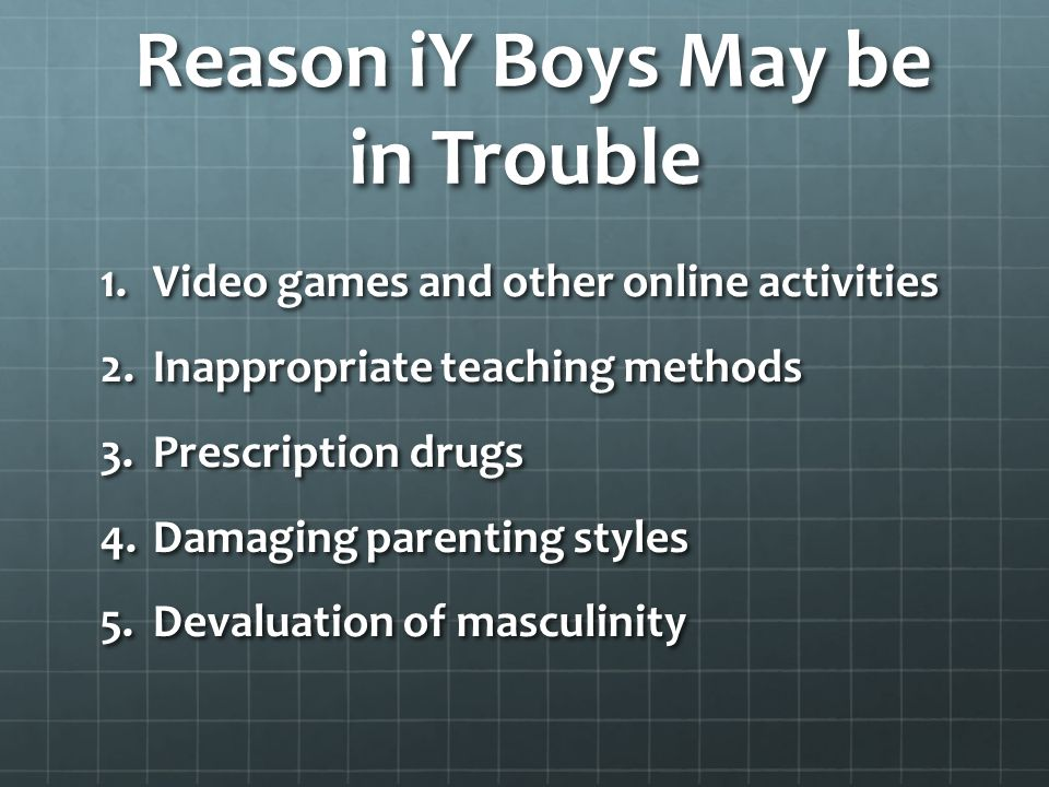 Reason iY Boys May be in Trouble Reason iY Boys May be in Trouble 1.Video games and other online activities 2.Inappropriate teaching methods 3.Prescription drugs 4.Damaging parenting styles 5.Devaluation of masculinity