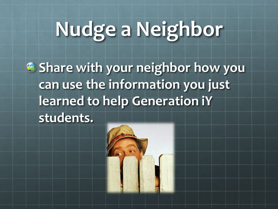 Nudge a Neighbor Share with your neighbor how you can use the information you just learned to help Generation iY students.