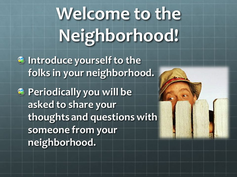 Welcome to the Neighborhood. Introduce yourself to the folks in your neighborhood.