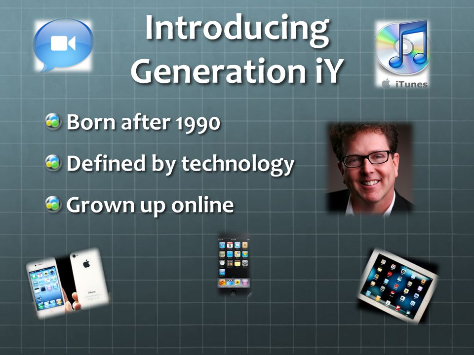 Introducing Generation iY Born after 1990 Defined by technology Grown up online