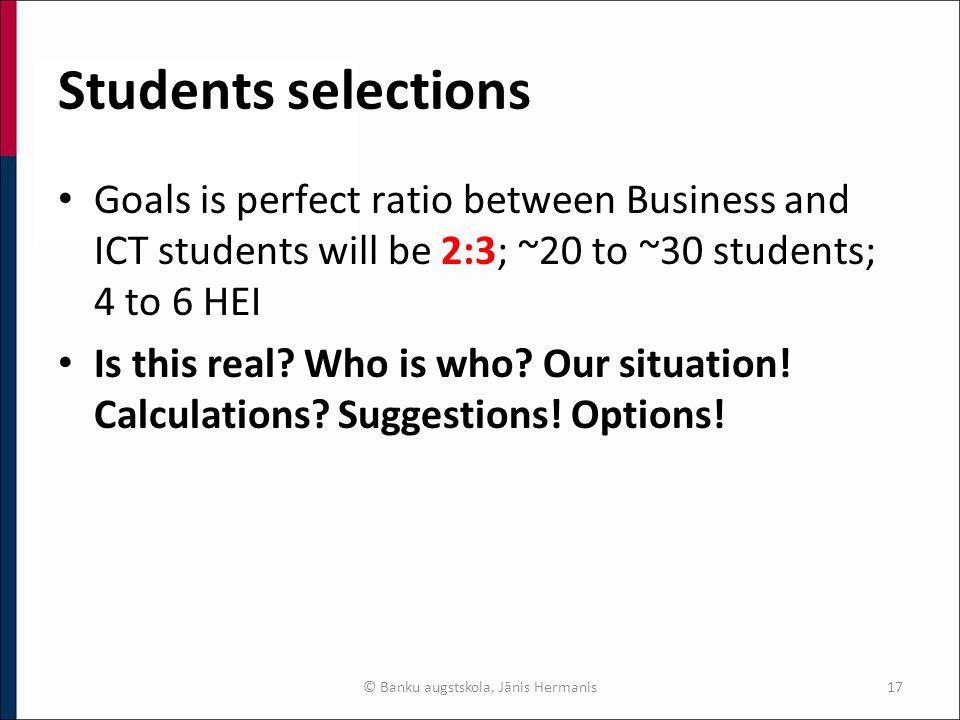 Students selections Goals is perfect ratio between Business and ICT students will be 2:3; ~20 to ~30 students; 4 to 6 HEI Is this real.