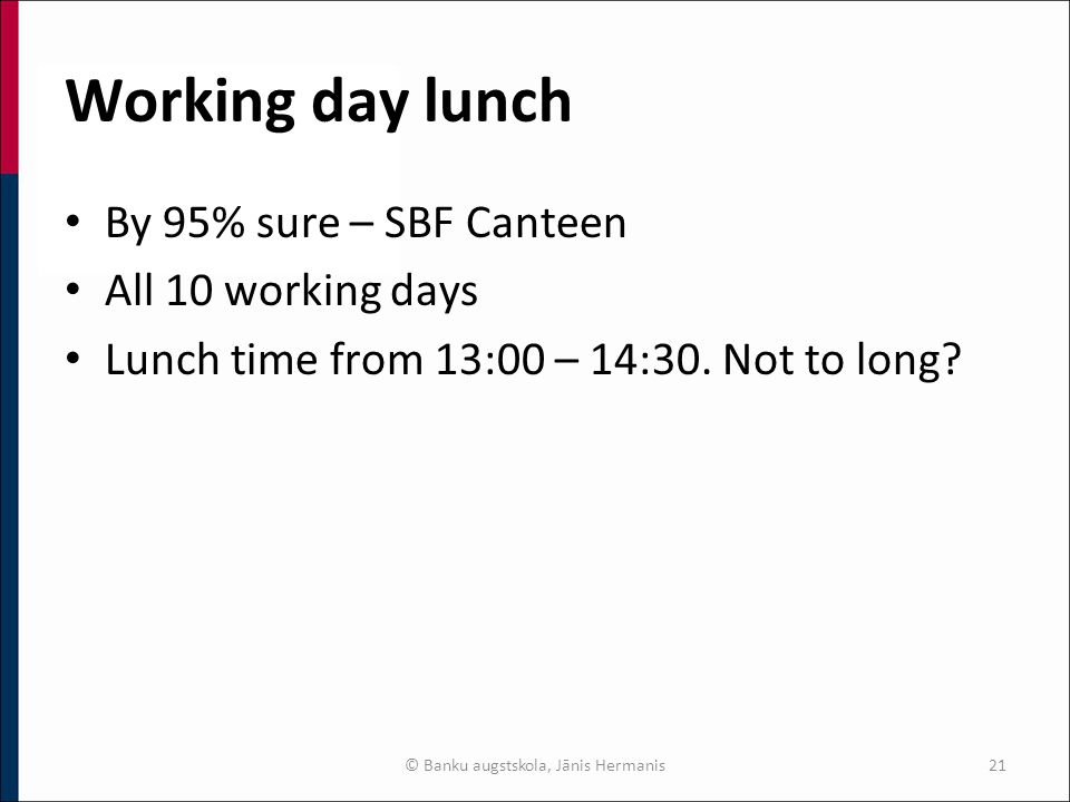 Working day lunch By 95% sure – SBF Canteen All 10 working days Lunch time from 13:00 – 14:30.