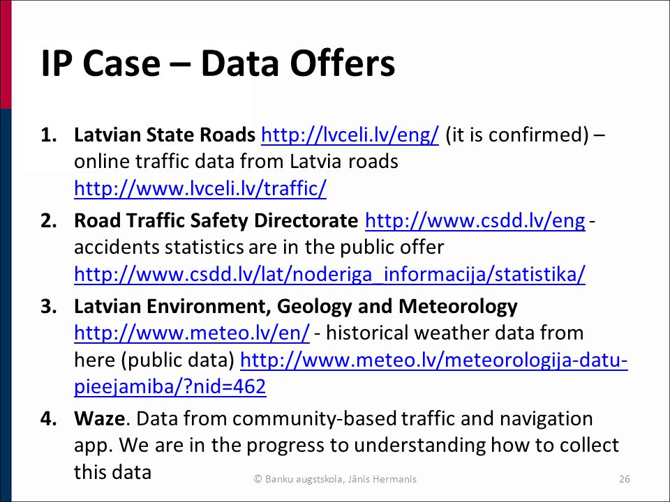 IP Case – Data Offers 1.Latvian State Roads http://lvceli.lv/eng/ (it is confirmed) – online traffic data from Latvia roads http://www.lvceli.lv/traffic/http://lvceli.lv/eng/ http://www.lvceli.lv/traffic/ 2.Road Traffic Safety Directorate http://www.csdd.lv/eng - accidents statistics are in the public offer http://www.csdd.lv/lat/noderiga_informacija/statistika/http://www.csdd.lv/eng http://www.csdd.lv/lat/noderiga_informacija/statistika/ 3.Latvian Environment, Geology and Meteorology http://www.meteo.lv/en/ - historical weather data from here (public data) http://www.meteo.lv/meteorologija-datu- pieejamiba/ nid=462 http://www.meteo.lv/en/http://www.meteo.lv/meteorologija-datu- pieejamiba/ nid=462 4.Waze.
