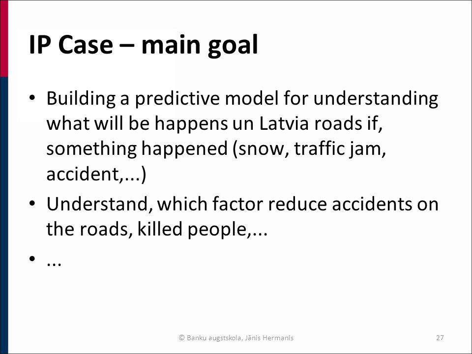 IP Case – main goal Building a predictive model for understanding what will be happens un Latvia roads if, something happened (snow, traffic jam, accident,...) Understand, which factor reduce accidents on the roads, killed people,......