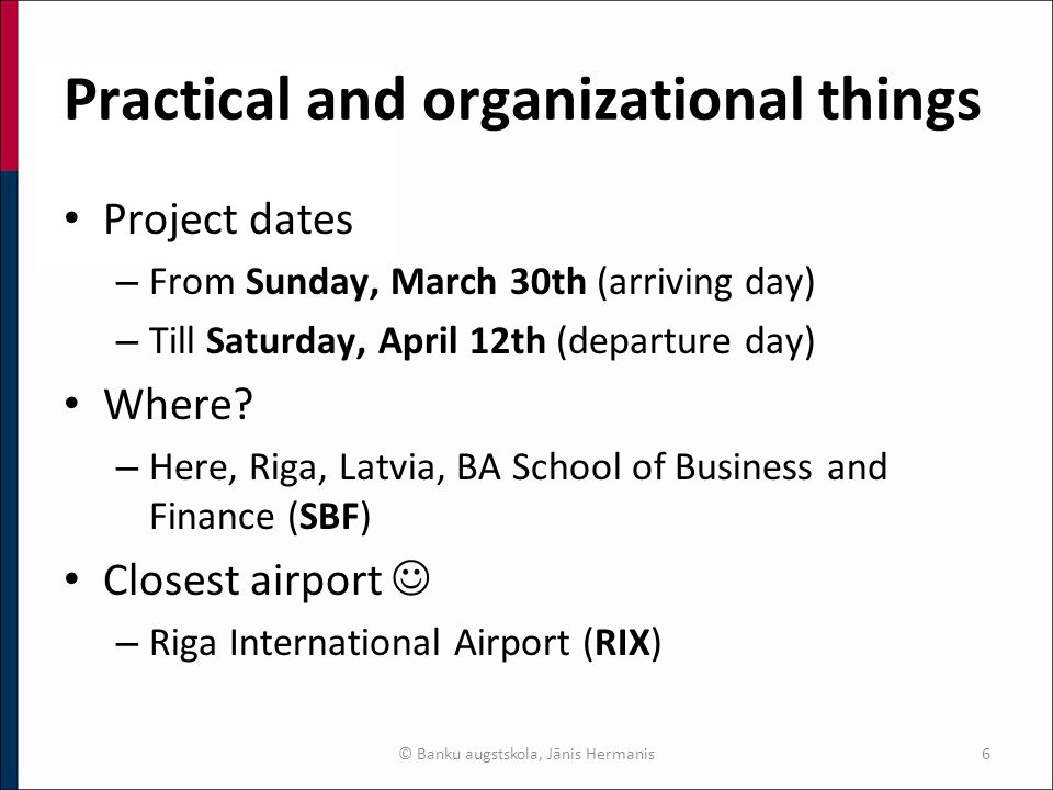 Practical and organizational things Project dates – From Sunday, March 30th (arriving day) – Till Saturday, April 12th (departure day) Where.