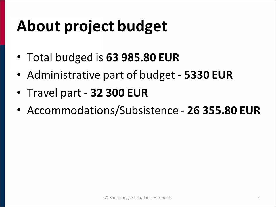 About project budget Total budged is 63 985.80 EUR Administrative part of budget - 5330 EUR Travel part - 32 300 EUR Accommodations/Subsistence - 26 355.80 EUR © Banku augstskola, Jānis Hermanis7