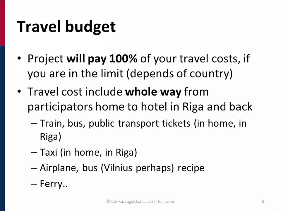 Travel budget Project will pay 100% of your travel costs, if you are in the limit (depends of country) Travel cost include whole way from participators home to hotel in Riga and back – Train, bus, public transport tickets (in home, in Riga) – Taxi (in home, in Riga) – Airplane, bus (Vilnius perhaps) recipe – Ferry..
