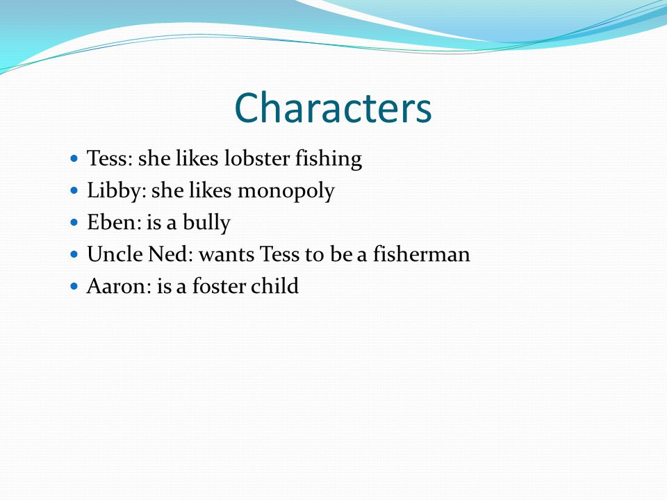 Characters Tess: she likes lobster fishing Libby: she likes monopoly Eben: is a bully Uncle Ned: wants Tess to be a fisherman Aaron: is a foster child