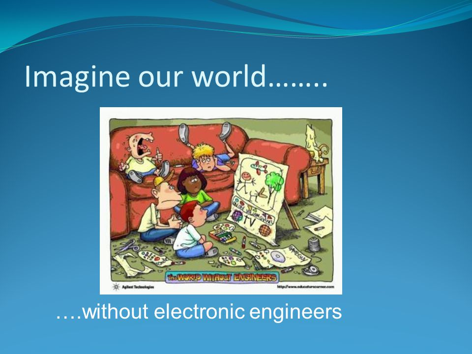 Imagine our world…….. ….without electronic engineers