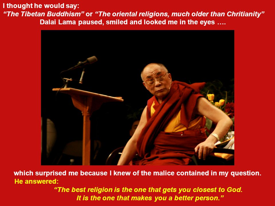 In a round table discussion about religion and freedom in which Dalai Lama and myself were participating at recess I maliciously, and also with interest, asked him: Your holiness, what is the best religion