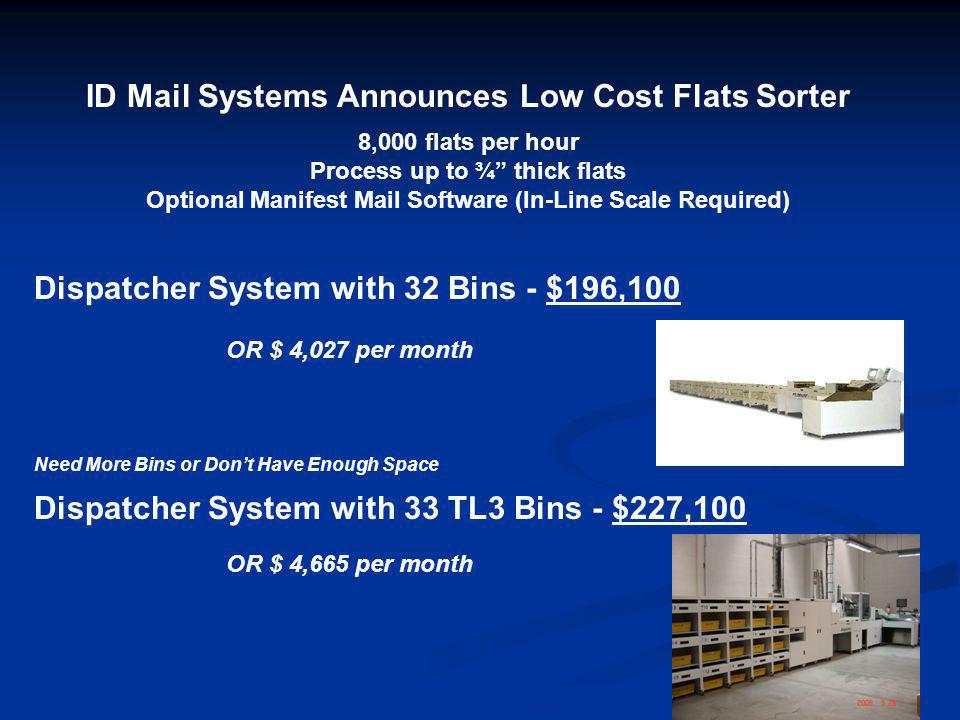 ID Mail Systems Announces Low Cost Flats Sorter 8,000 flats per hour Process up to ¾ thick flats Optional Manifest Mail Software (In-Line Scale Required) Dispatcher System with 32 Bins - $196,100 OR $ 4,027 per month Need More Bins or Don't Have Enough Space Dispatcher System with 33 TL3 Bins - $227,100 OR $ 4,665 per month