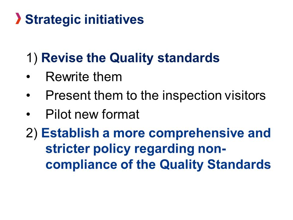 1) Revise the Quality standards Rewrite them Present them to the inspection visitors Pilot new format 2) Establish a more comprehensive and stricter policy regarding non- compliance of the Quality Standards Strategic initiatives