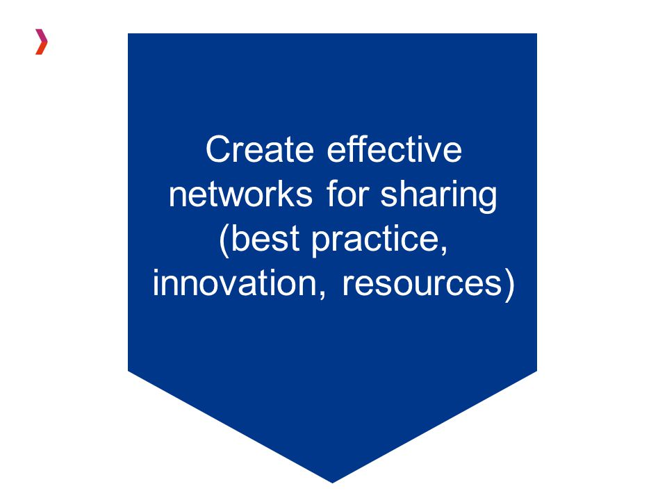 Create effective networks for sharing (best practice, innovation, resources)