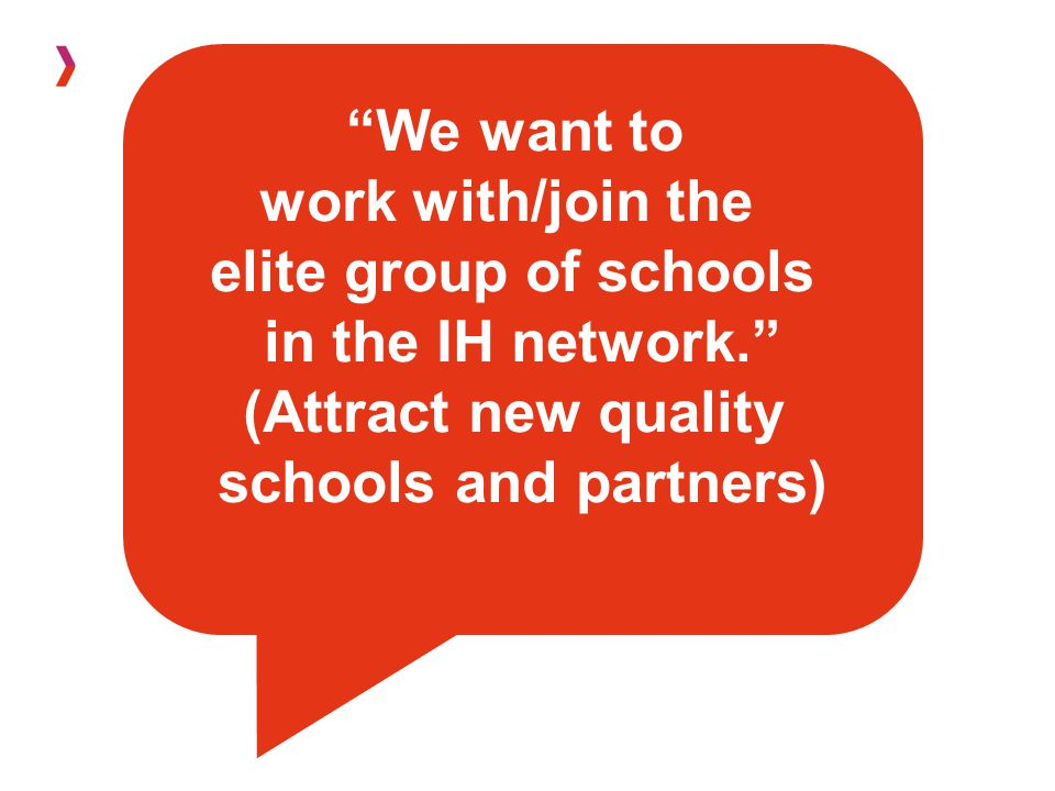 We want to work with/join the elite group of schools in the IH network. (Attract new quality schools and partners)