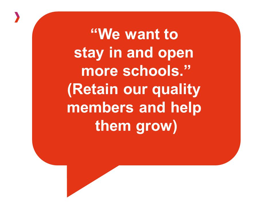 We want to stay in and open more schools. (Retain our quality members and help them grow)