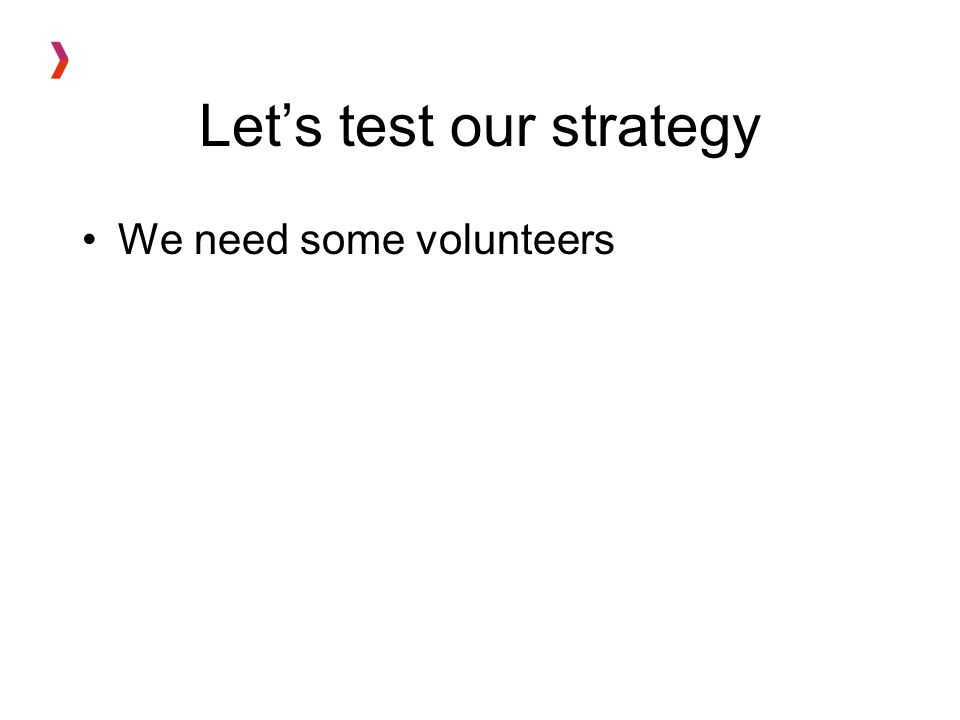 Let's test our strategy We need some volunteers