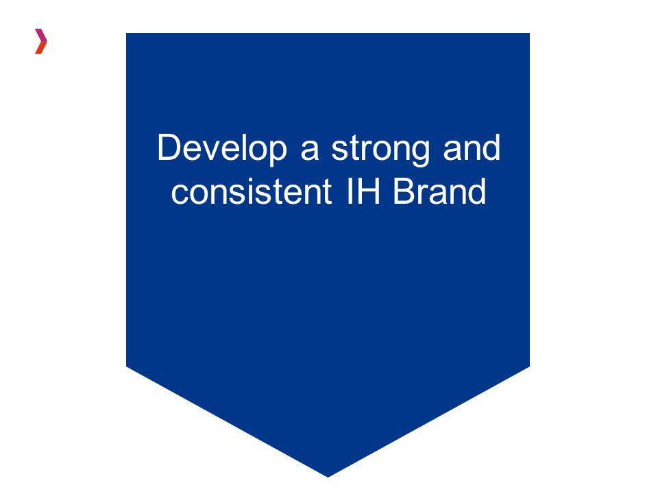 Develop a strong and consistent IH Brand