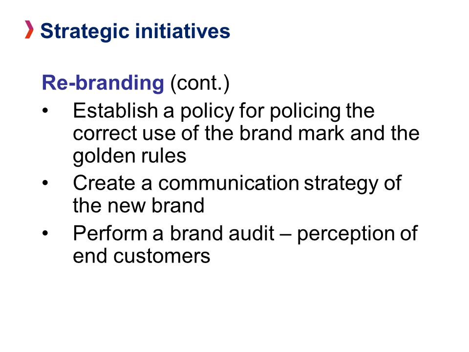 Re-branding (cont.) Establish a policy for policing the correct use of the brand mark and the golden rules Create a communication strategy of the new brand Perform a brand audit – perception of end customers Strategic initiatives