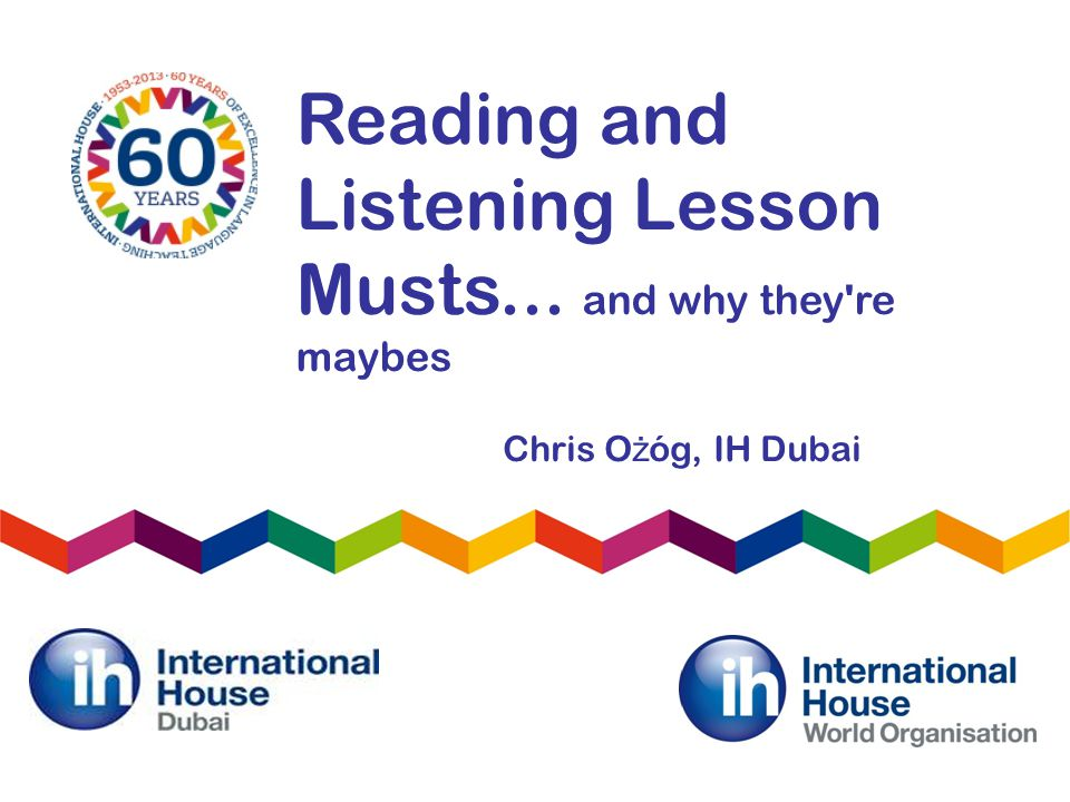 Reading and Listening Lesson Musts... and why they re maybes Chris O ż óg, IH Dubai