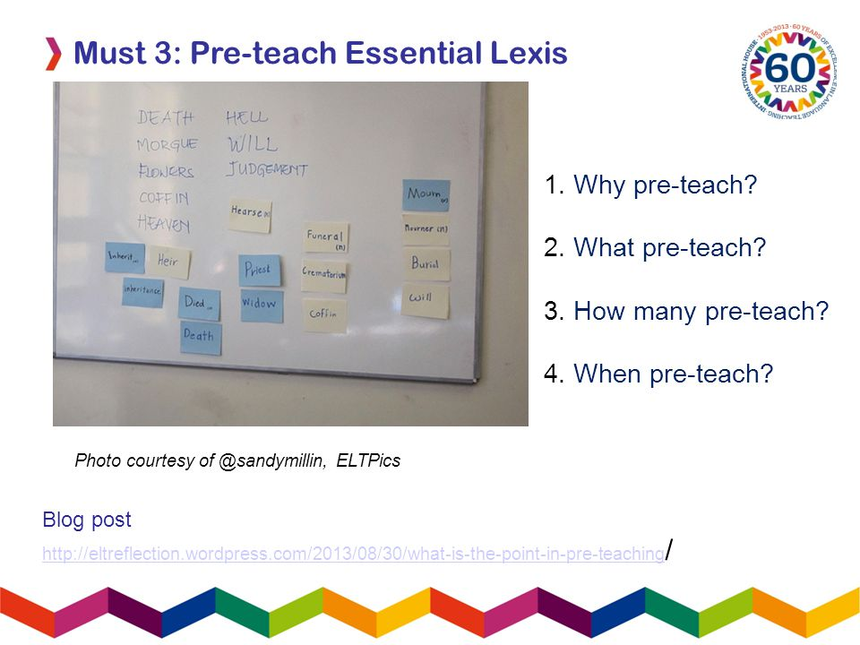 Must 3: Pre-teach Essential Lexis Blog post http://eltreflection.wordpress.com/2013/08/30/what-is-the-point-in-pre-teaching http://eltreflection.wordpress.com/2013/08/30/what-is-the-point-in-pre-teaching / Photo courtesy of @sandymillin, ELTPics 1.