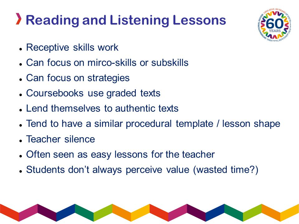 Receptive skills work Can focus on mirco-skills or subskills Can focus on strategies Coursebooks use graded texts Lend themselves to authentic texts Tend to have a similar procedural template / lesson shape Teacher silence Often seen as easy lessons for the teacher Students don't always perceive value (wasted time )