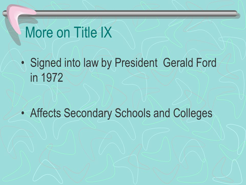 More on Title IX Signed into law by President Gerald Ford in 1972 Affects Secondary Schools and Colleges