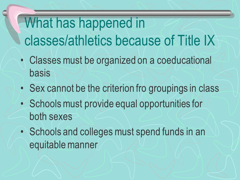 What has happened in classes/athletics because of Title IX Classes must be organized on a coeducational basis Sex cannot be the criterion fro groupings in class Schools must provide equal opportunities for both sexes Schools and colleges must spend funds in an equitable manner