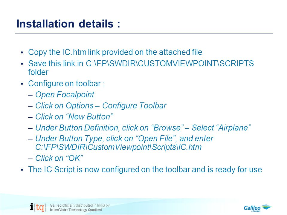 Galileo officially distributed in India by InterGlobe Technology Quotient Installation details : Copy the IC.htm link provided on the attached file Save this link in C:\FP\SWDIR\CUSTOMVIEWPOINT\SCRIPTS folder Configure on toolbar : –Open Focalpoint –Click on Options – Configure Toolbar –Click on New Button –Under Button Definition, click on Browse – Select Airplane –Under Button Type, click on Open File , and enter C:\FP\SWDIR\CustomViewpoint\Scripts\IC.htm –Click on OK The IC Script is now configured on the toolbar and is ready for use