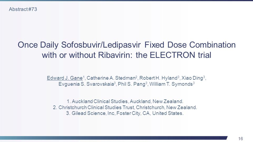 16 Once Daily Sofosbuvir/Ledipasvir Fixed Dose Combination with or without Ribavirin: the ELECTRON trial Edward J.