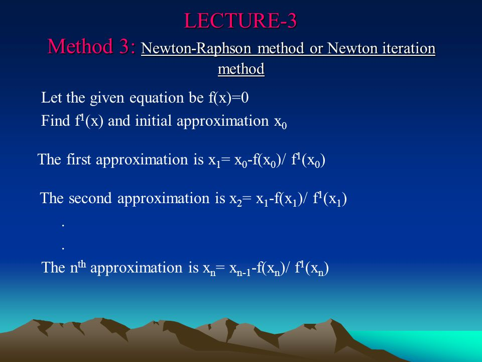 LECTURE-3 Method 3: Newton-Raphson method or Newton iteration method Let the given equation be f(x)=0 Find f 1 (x) and initial approximation x 0 The first approximation is x 1 = x 0 -f(x 0 )/ f 1 (x 0 ) The second approximation is x 2 = x 1 -f(x 1 )/ f 1 (x 1 ).