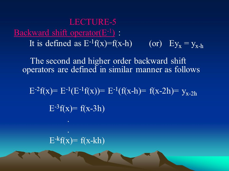 LECTURE-5 Backward shift operator(E -1 ) : It is defined as E -1 f(x)=f(x-h) (or) Ey x = y x-h The second and higher order backward shift operators are defined in similar manner as follows E -2 f(x)= E -1 (E -1 f(x))= E -1 (f(x-h)= f(x-2h)= y x-2h E -3 f(x)= f(x-3h).