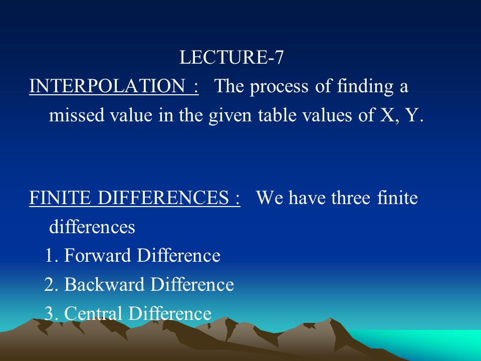 LECTURE-7 INTERPOLATION : The process of finding a missed value in the given table values of X, Y.