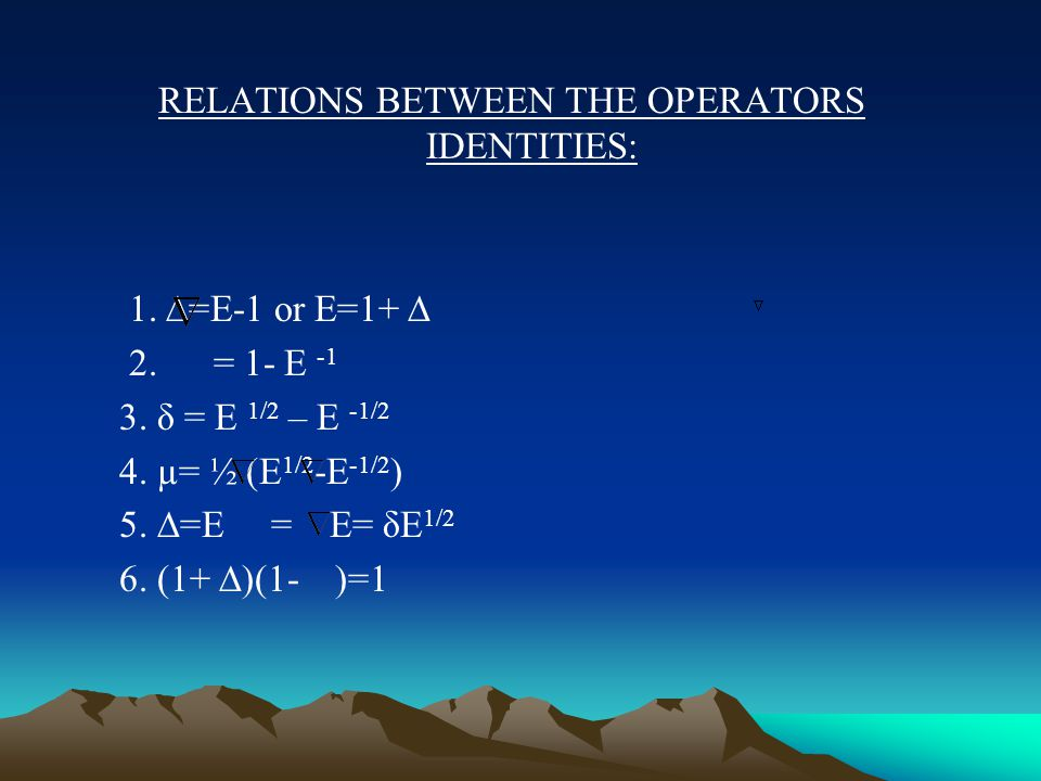 RELATIONS BETWEEN THE OPERATORS IDENTITIES: 1. ∆=E-1 or E=1+ ∆ 2.