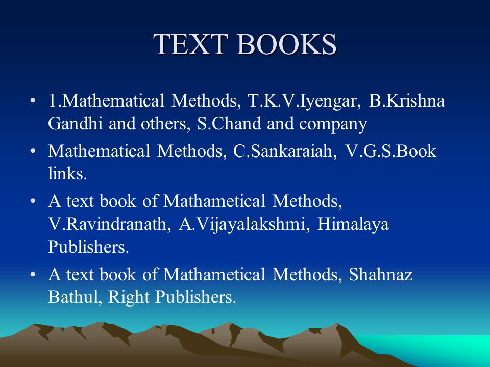 TEXT BOOKS 1.Mathematical Methods, T.K.V.Iyengar, B.Krishna Gandhi and others, S.Chand and company Mathematical Methods, C.Sankaraiah, V.G.S.Book links.