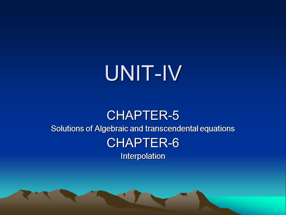UNIT-IV CHAPTER-5 Solutions of Algebraic and transcendental equations CHAPTER-6Interpolation