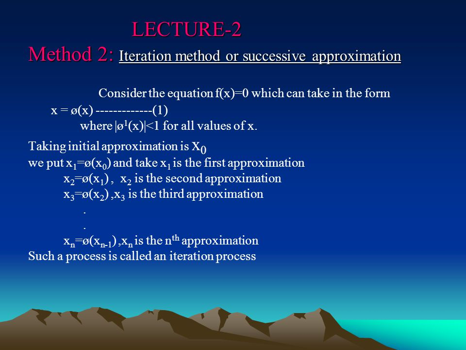 LECTURE-2 Method 2: Iteration method or successive approximation LECTURE-2 Method 2: Iteration method or successive approximation Consider the equation f(x)=0 which can take in the form x = ø(x) -------------(1) where |ø 1 (x)|<1 for all values of x.