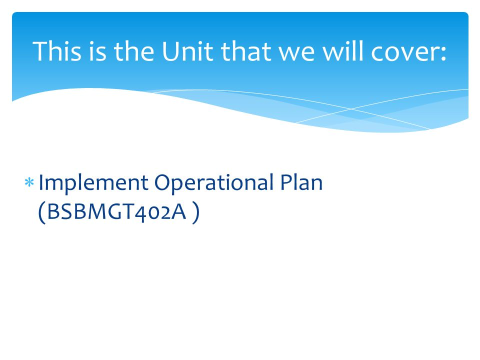  Implement Operational Plan (BSBMGT402A ) This is the Unit that we will cover: