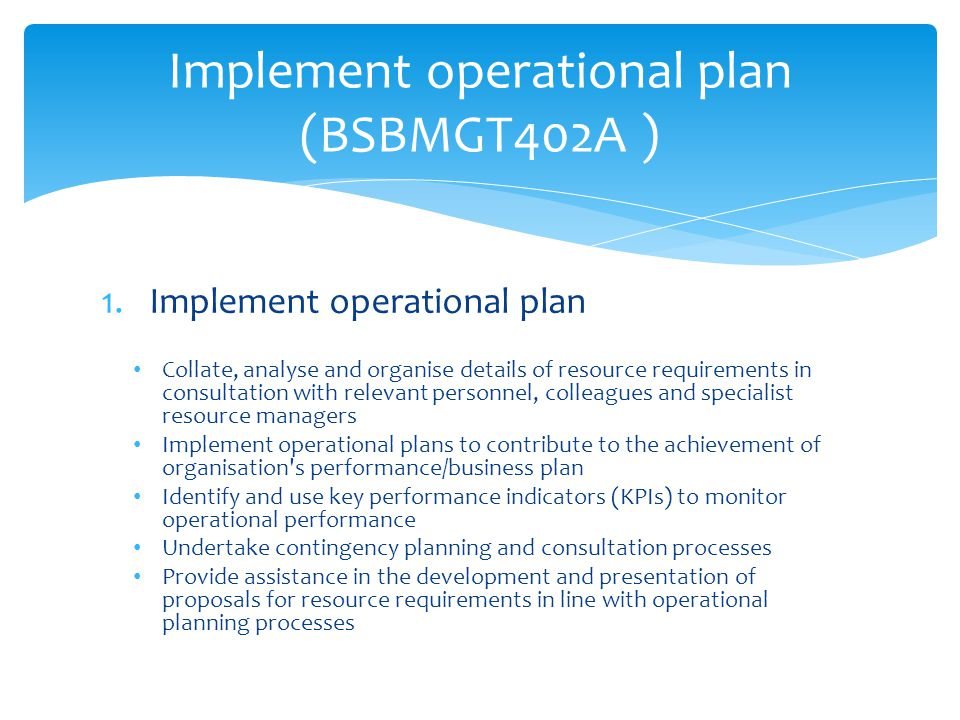 1.Implement operational plan Collate, analyse and organise details of resource requirements in consultation with relevant personnel, colleagues and specialist resource managers Implement operational plans to contribute to the achievement of organisation s performance/business plan Identify and use key performance indicators (KPIs) to monitor operational performance Undertake contingency planning and consultation processes Provide assistance in the development and presentation of proposals for resource requirements in line with operational planning processes Implement operational plan (BSBMGT402A )