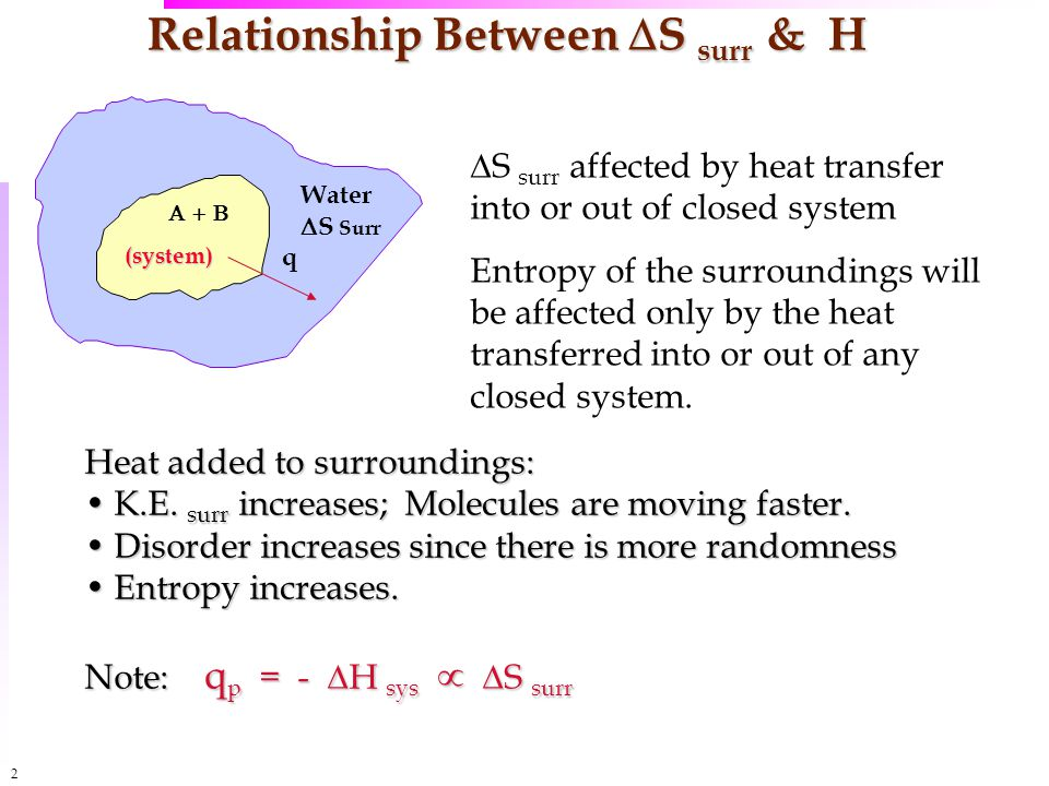 2 Relationship Between  S surr & H Water  S Surr q(system)   S surr affected by heat transfer into or out of closed system Entropy of the surroundings will be affected only by the heat transferred into or out of any closed system.
