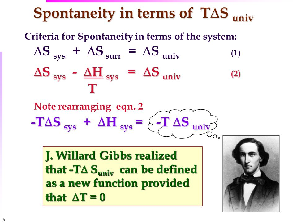 5 Spontaneity in terms of T  S univ Criteria for Spontaneity in terms of the system:  S sys +  S surr =  S univ (1)  S sys -  H sys =  S univ (2) T Note rearranging eqn.