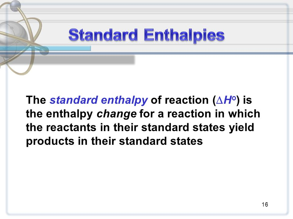 16 The standard enthalpy of reaction (  H o ) is the enthalpy change for a reaction in which the reactants in their standard states yield products in their standard states