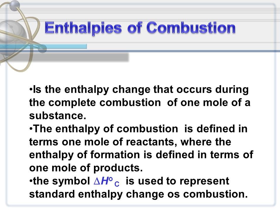 Is the enthalpy change that occurs during the complete combustion of one mole of a substance.