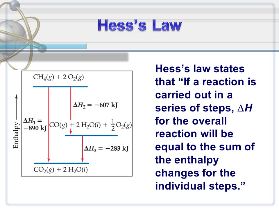 Hess's law states that If a reaction is carried out in a series of steps,  H for the overall reaction will be equal to the sum of the enthalpy changes for the individual steps.