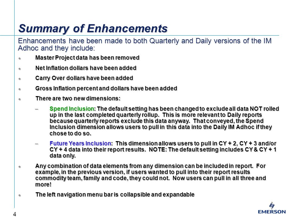 4 Summary of Enhancements Master Project data has been removed Master Project data has been removed Net Inflation dollars have been added Net Inflation dollars have been added Carry Over dollars have been added Carry Over dollars have been added Gross Inflation percent and dollars have been added Gross Inflation percent and dollars have been added There are two new dimensions: There are two new dimensions: –Spend Inclusion: The default setting has been changed to exclude all data NOT rolled up in the last completed quarterly rollup.