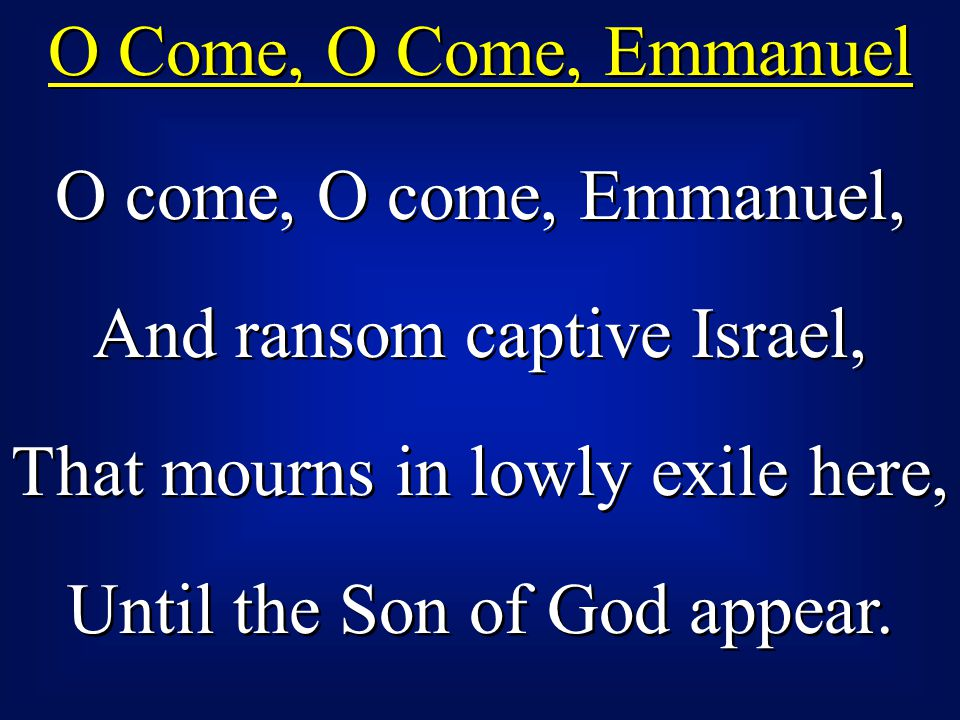 O Come, O Come, Emmanuel O come, O come, Emmanuel, And ransom captive Israel, That mourns in lowly exile here, Until the Son of God appear.
