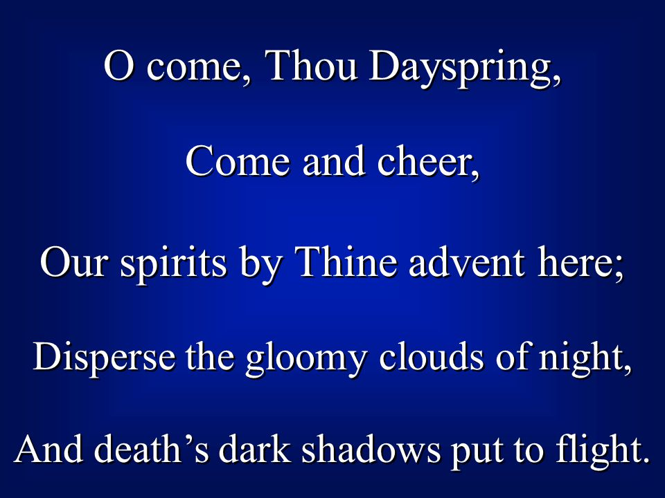 O come, Thou Dayspring, Come and cheer, Our spirits by Thine advent here; Disperse the gloomy clouds of night, And death's dark shadows put to flight.